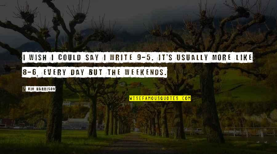 Weekends Quotes By Kim Harrison: I wish I could say I write 9-5.