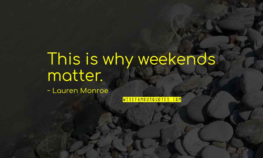 Weekends Quotes By Lauren Monroe: This is why weekends matter.
