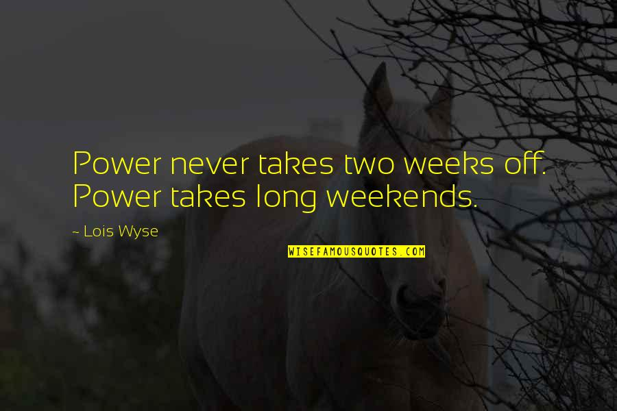 Weekends Quotes By Lois Wyse: Power never takes two weeks off. Power takes