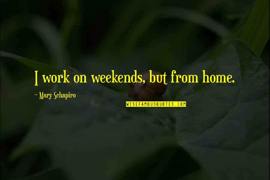 Weekends Quotes By Mary Schapiro: I work on weekends, but from home.