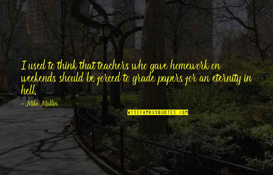 Weekends Quotes By Mike Mullin: I used to think that teachers who gave