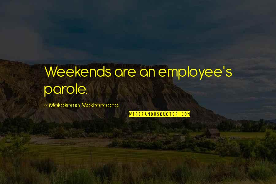Weekends Quotes By Mokokoma Mokhonoana: Weekends are an employee's parole.