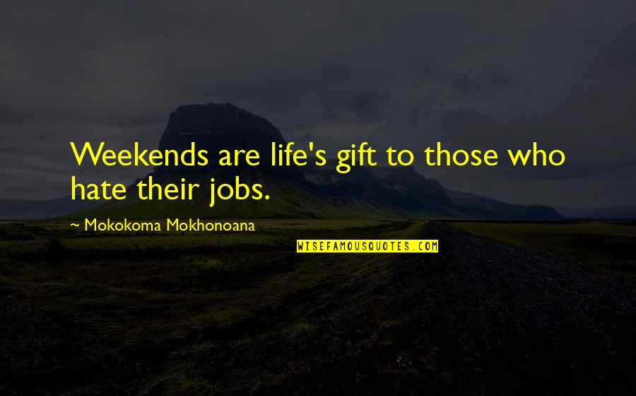 Weekends Quotes By Mokokoma Mokhonoana: Weekends are life's gift to those who hate