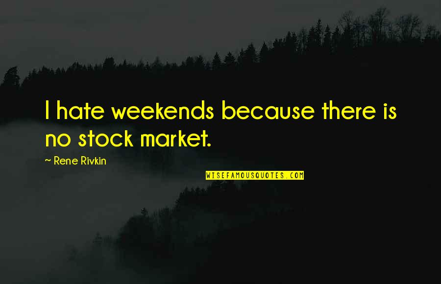 Weekends Quotes By Rene Rivkin: I hate weekends because there is no stock