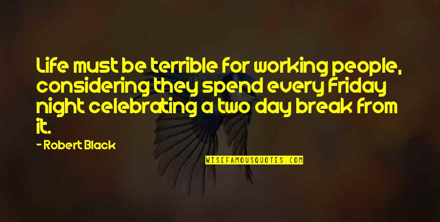 Weekends Quotes By Robert Black: Life must be terrible for working people, considering