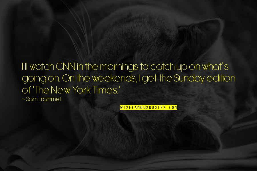 Weekends Quotes By Sam Trammell: I'll watch CNN in the mornings to catch