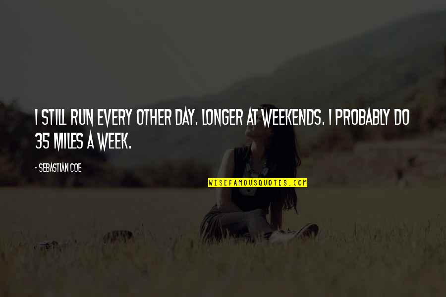 Weekends Quotes By Sebastian Coe: I still run every other day. Longer at
