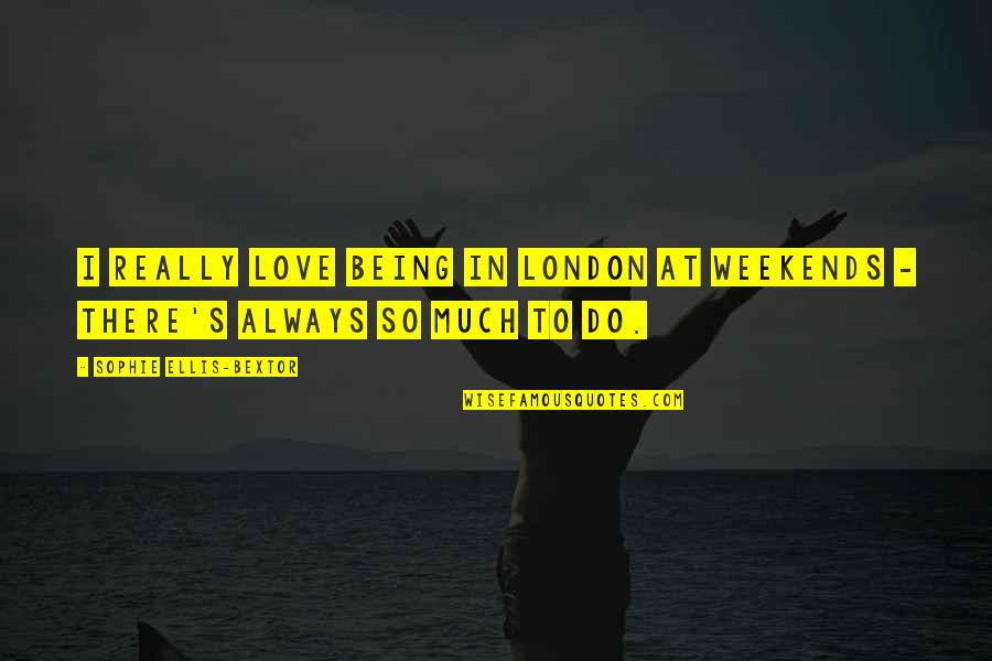 Weekends Quotes By Sophie Ellis-Bextor: I really love being in London at weekends