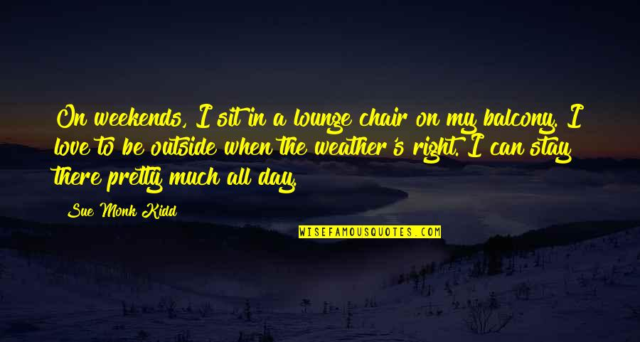Weekends Quotes By Sue Monk Kidd: On weekends, I sit in a lounge chair
