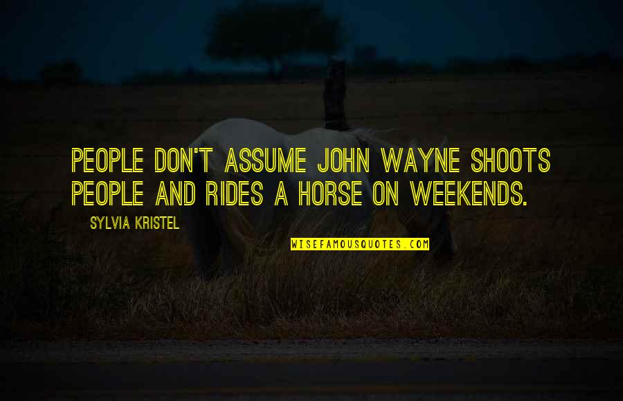 Weekends Quotes By Sylvia Kristel: People don't assume John Wayne shoots people and