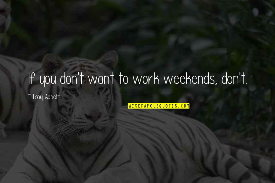 Weekends Quotes By Tony Abbott: If you don't want to work weekends, don't.