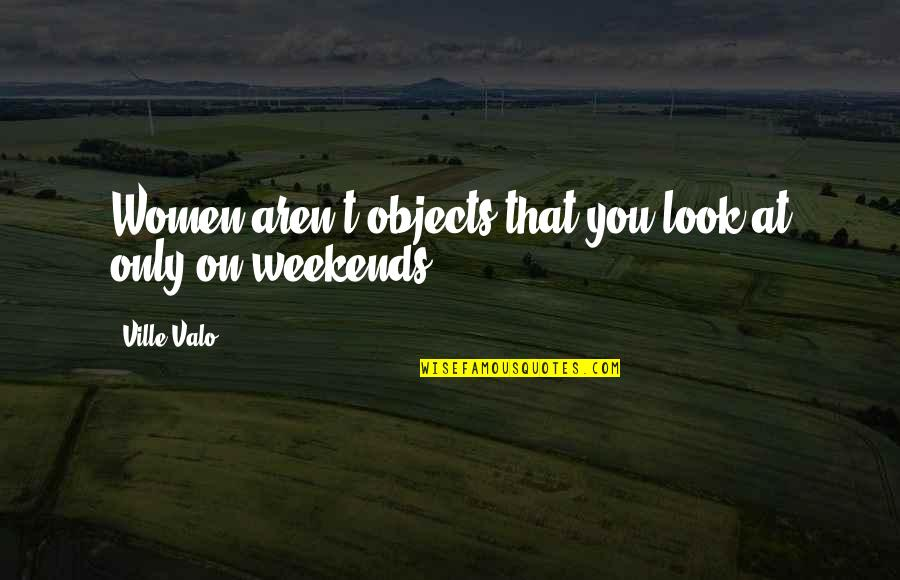 Weekends Quotes By Ville Valo: Women aren't objects that you look at only