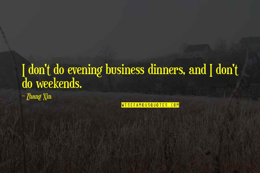 Weekends Quotes By Zhang Xin: I don't do evening business dinners, and I