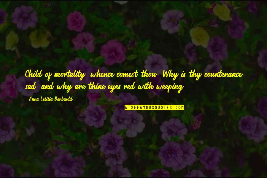 Weeping Eyes Quotes By Anna Letitia Barbauld: Child of mortality, whence comest thou? Why is
