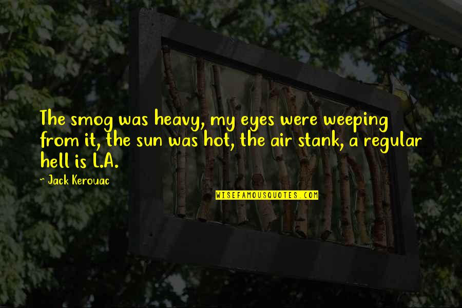 Weeping Eyes Quotes By Jack Kerouac: The smog was heavy, my eyes were weeping