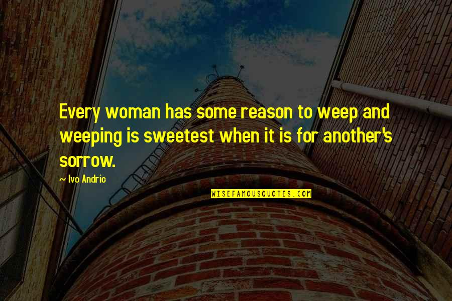 Weeping Woman Quotes By Ivo Andric: Every woman has some reason to weep and