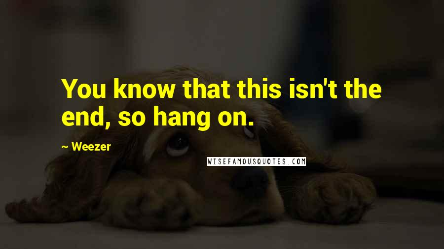 Weezer quotes: You know that this isn't the end, so hang on.