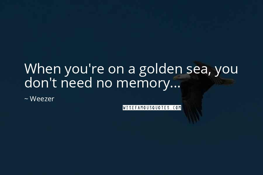 Weezer quotes: When you're on a golden sea, you don't need no memory...