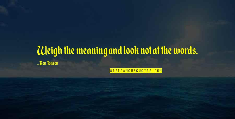 Weigh Your Words Quotes By Ben Jonson: Weigh the meaning and look not at the