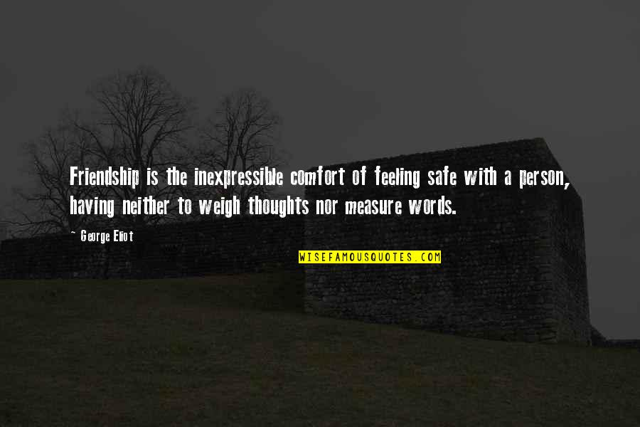 Weigh Your Words Quotes By George Eliot: Friendship is the inexpressible comfort of feeling safe