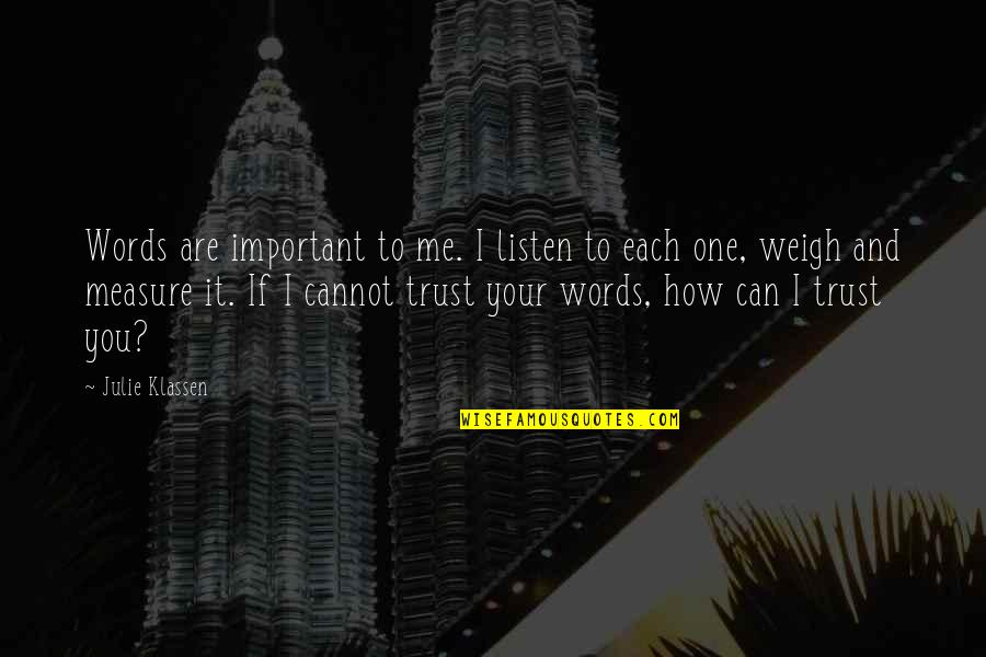 Weigh Your Words Quotes By Julie Klassen: Words are important to me. I listen to