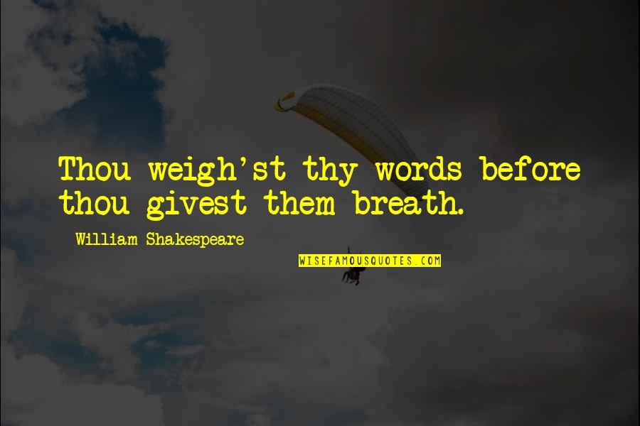 Weigh Your Words Quotes By William Shakespeare: Thou weigh'st thy words before thou givest them