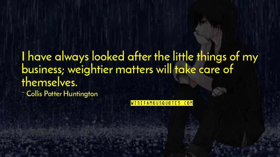 Weightier Quotes By Collis Potter Huntington: I have always looked after the little things