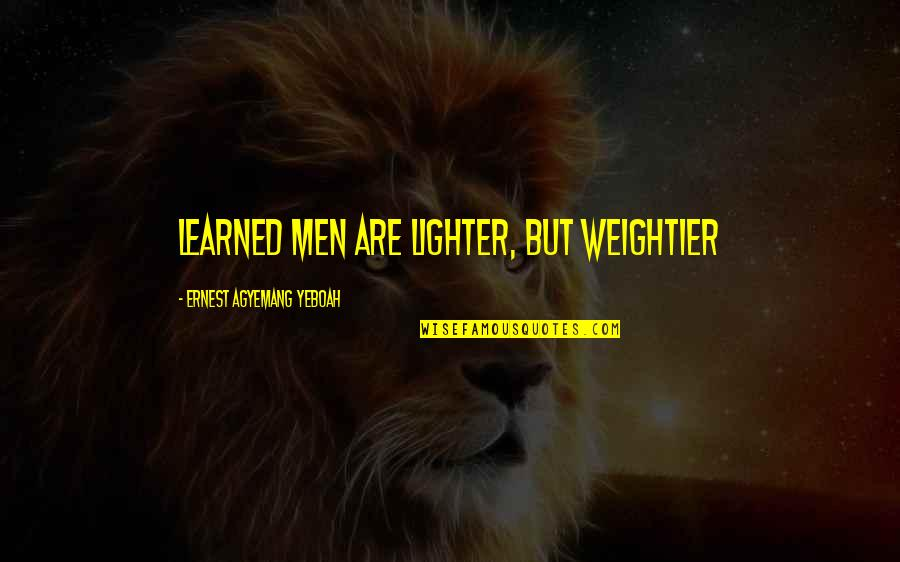 Weightier Quotes By Ernest Agyemang Yeboah: learned men are lighter, but weightier