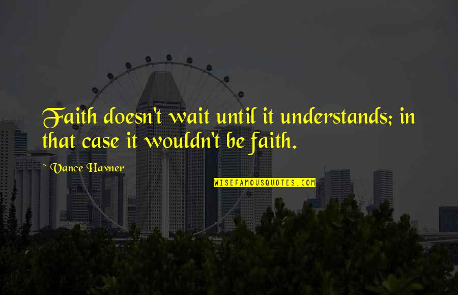 Weimaraner Quotes By Vance Havner: Faith doesn't wait until it understands; in that