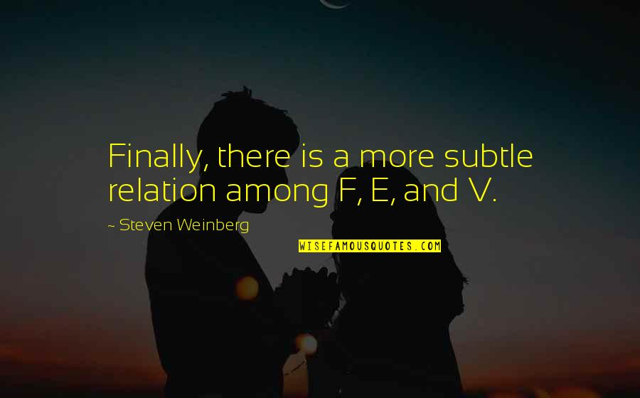 Weinberg Steven Quotes By Steven Weinberg: Finally, there is a more subtle relation among