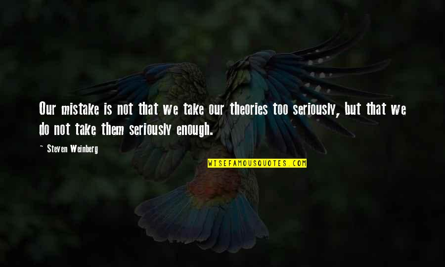 Weinberg Steven Quotes By Steven Weinberg: Our mistake is not that we take our