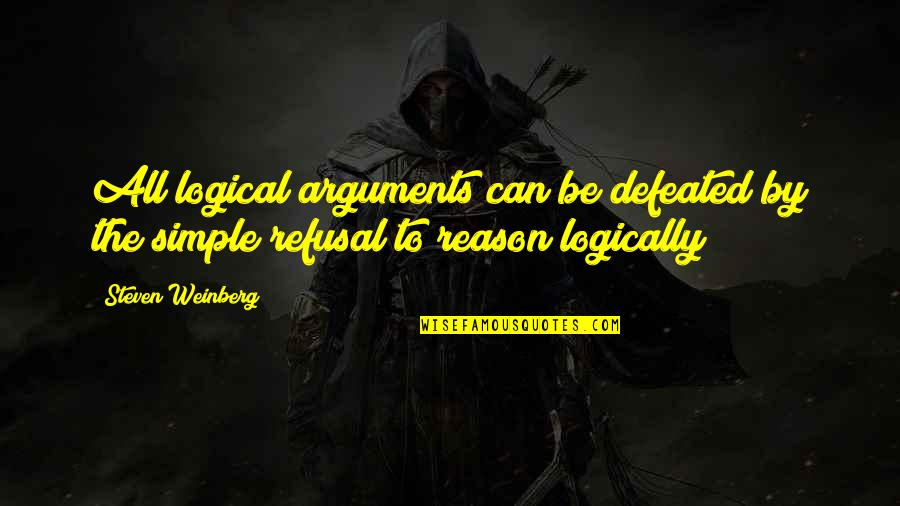 Weinberg Steven Quotes By Steven Weinberg: All logical arguments can be defeated by the