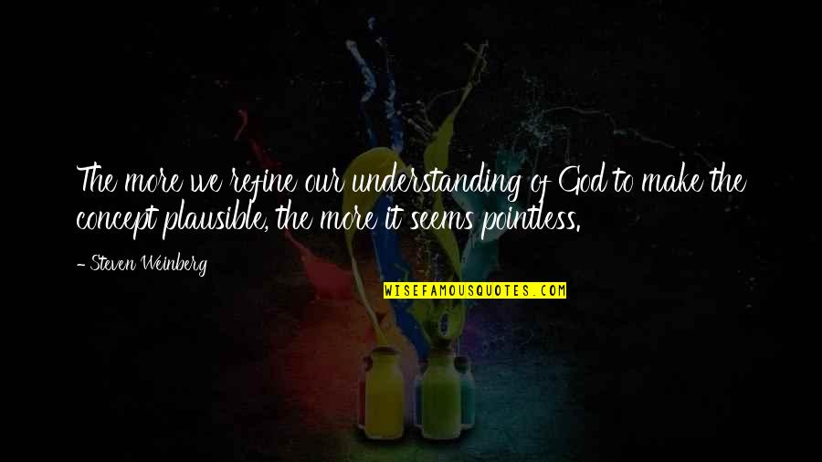 Weinberg Steven Quotes By Steven Weinberg: The more we refine our understanding of God