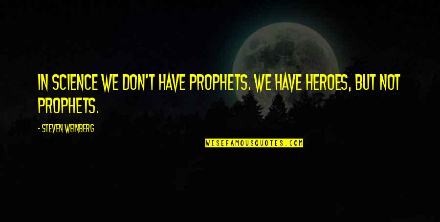 Weinberg Steven Quotes By Steven Weinberg: In science we don't have prophets. We have