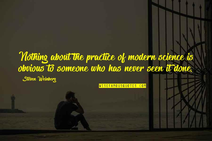 Weinberg Steven Quotes By Steven Weinberg: Nothing about the practice of modern science is