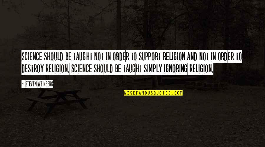 Weinberg Steven Quotes By Steven Weinberg: Science should be taught not in order to
