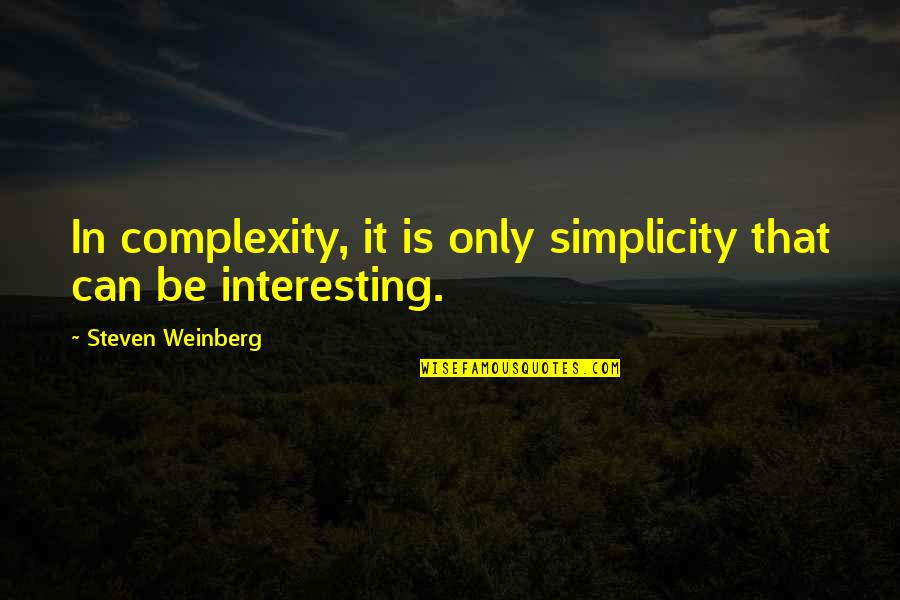 Weinberg Steven Quotes By Steven Weinberg: In complexity, it is only simplicity that can