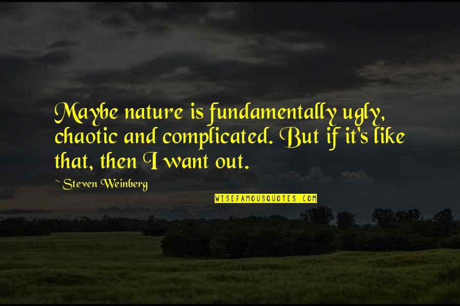 Weinberg Steven Quotes By Steven Weinberg: Maybe nature is fundamentally ugly, chaotic and complicated.