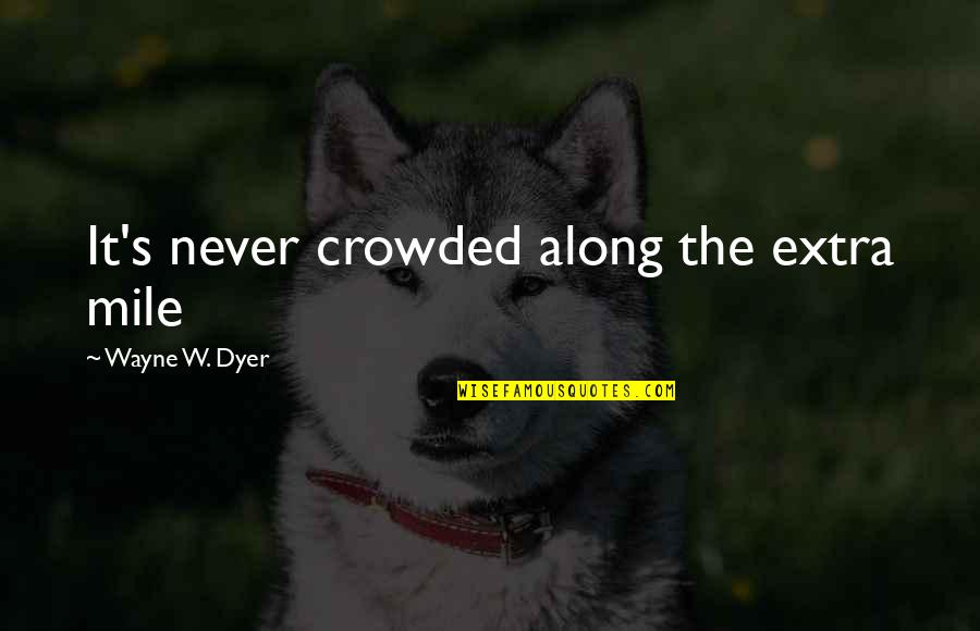 Weird Cute Love Quotes By Wayne W. Dyer: It's never crowded along the extra mile