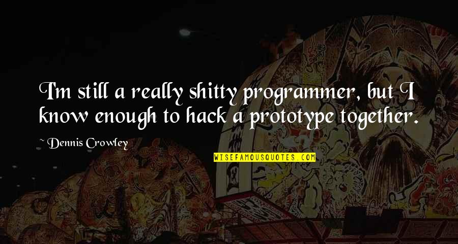 Weird Inappropriate Quotes By Dennis Crowley: I'm still a really shitty programmer, but I
