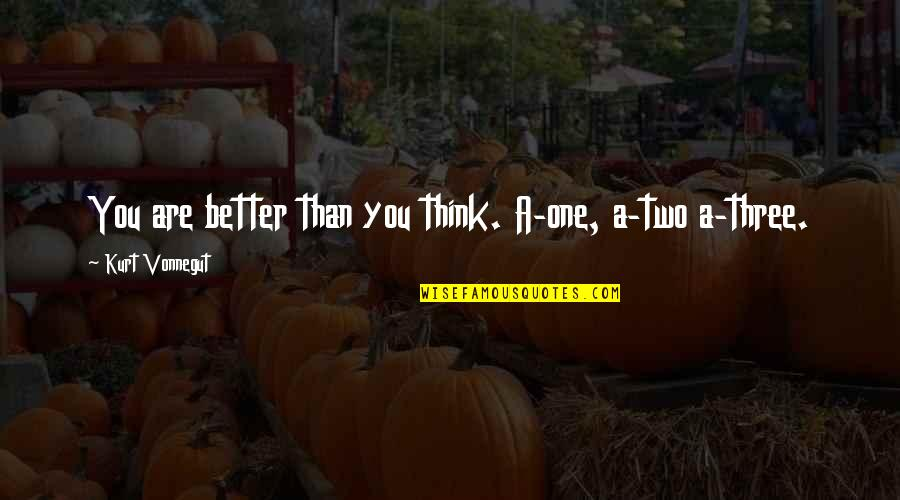 Weird Inappropriate Quotes By Kurt Vonnegut: You are better than you think. A-one, a-two
