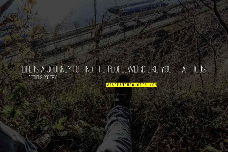 Weird Quotes And Quotes By Atticus Poetry: LIFE IS A JOURNEYTO FIND THE PEOPLEWEIRD LIKE