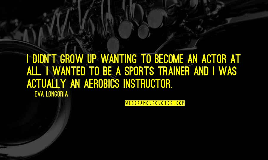 Weirdberries Quotes By Eva Longoria: I didn't grow up wanting to become an