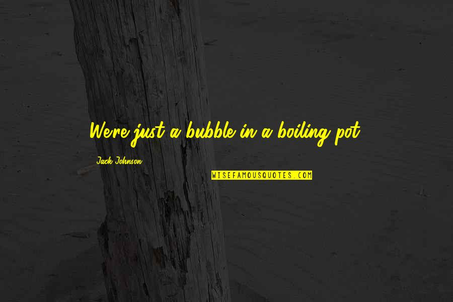 Weirdberries Quotes By Jack Johnson: We're just a bubble in a boiling pot.