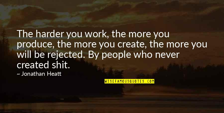 Weirdberries Quotes By Jonathan Heatt: The harder you work, the more you produce,