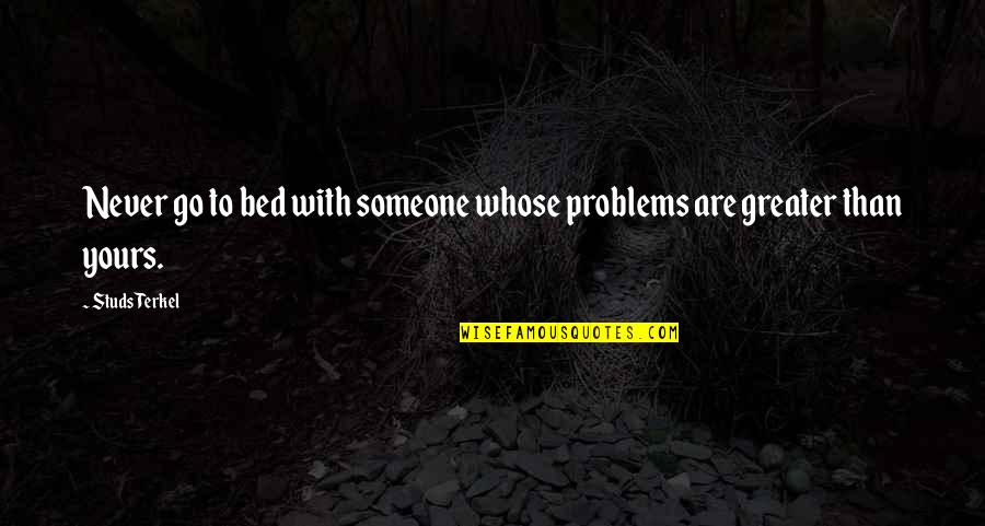 Weirdberries Quotes By Studs Terkel: Never go to bed with someone whose problems