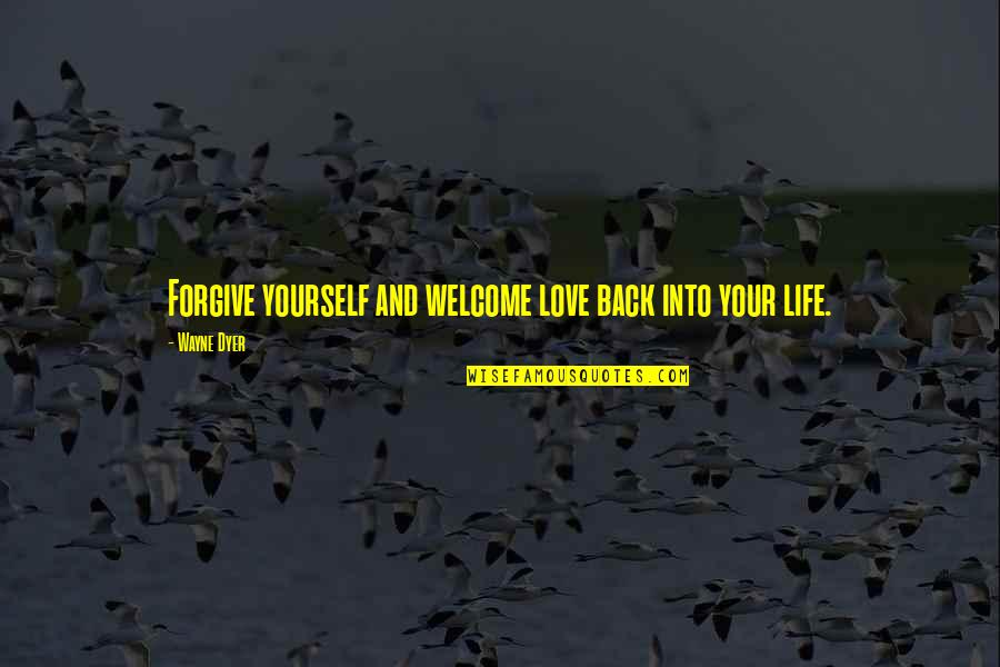 Welcome Back To Life Quotes By Wayne Dyer: Forgive yourself and welcome love back into your