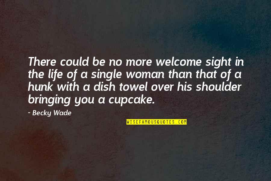 Welcome Into My Life Quotes By Becky Wade: There could be no more welcome sight in