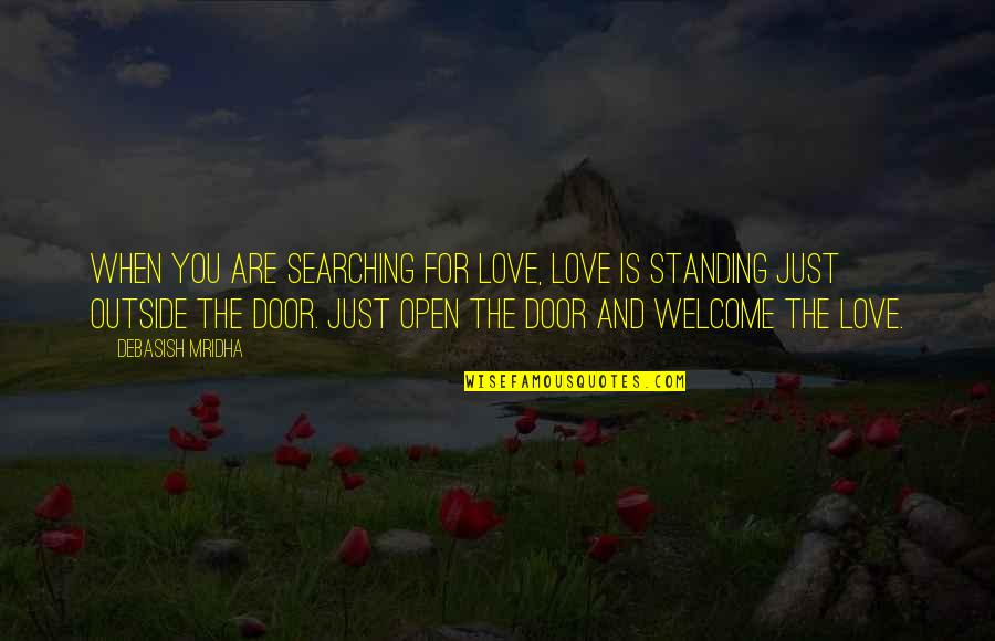 Welcome Into My Life Quotes By Debasish Mridha: When you are searching for love, love is