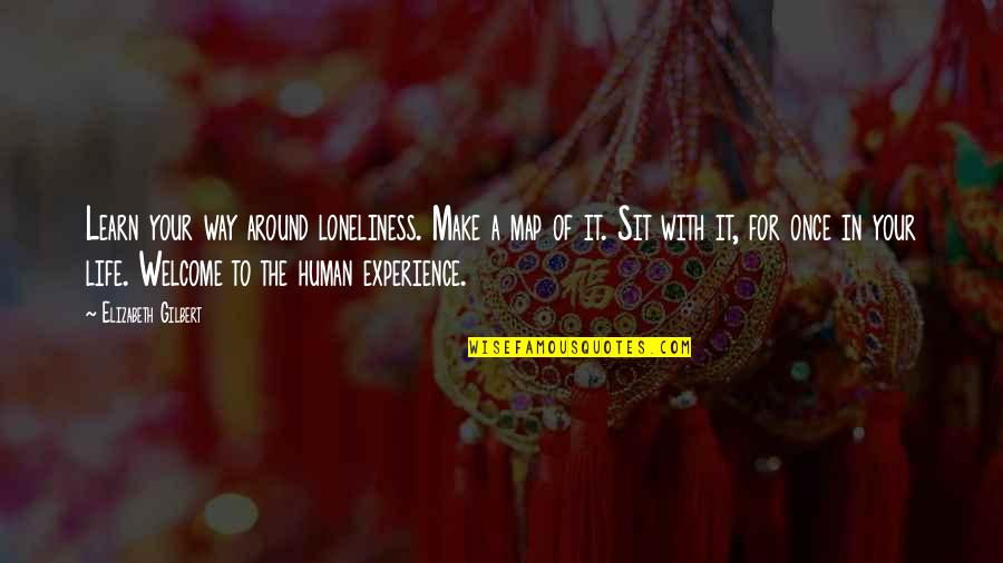 Welcome Into My Life Quotes By Elizabeth Gilbert: Learn your way around loneliness. Make a map